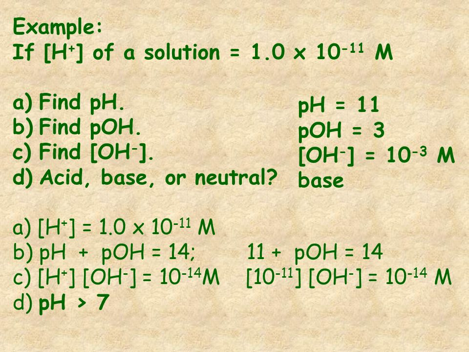 Example: If [H+] of a solution = 1.0 x 10-11 M. Find pH. Find pOH. Find [OH-]. Acid, base, or neutral